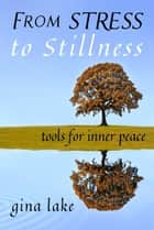 From Stress to Stillness: Tools for Inner Peace ebook by Gina Lake
