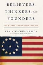 Believers, Thinkers, and Founders - How We Came to Be One Nation Under God ebook by Kevin Seamus Hasson