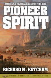 American Heritage History of the Pioneer Spirit ebook by Richard M. Ketchum