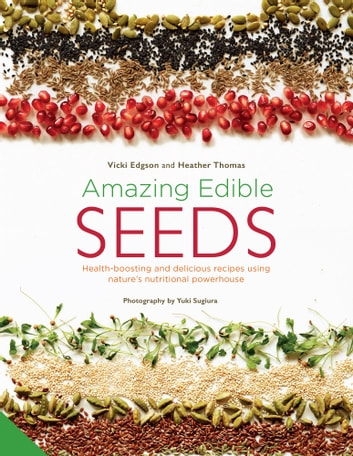 Amazing Edible Seeds - Health-boosting and delicious recipes using nature's nutritional powerhouse ebook by Vicki Edgson,Heather Thomas,Sugiura