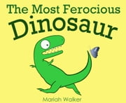 The Most Ferocious Dinosaur ebook by Mariah Walker