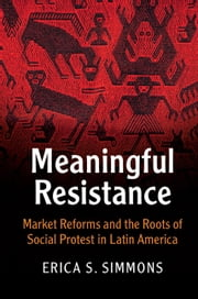 Meaningful Resistance - Market Reforms and the Roots of Social Protest in Latin America ebook by Erica S. Simmons