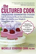 The Cultured Cook - Delicious Fermented Foods with Probiotics to Knock Out Inflammation, Boost Gut Health, Lose Weight & Extend Your Life ebook by Michelle Schoffro Cook, PhD, DNM
