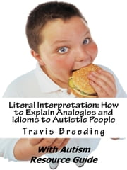 Literal Interpretation: How to Explain Analogies and Idioms to Autistic People with Autism Resource Guide ebook by Travis Breeding