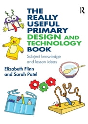 The Really Useful Primary Design and Technology Book - Subject knowledge and lesson ideas ebook by Elizabeth Flinn,Sarah Patel