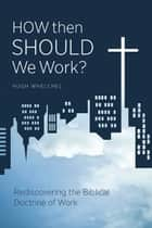 How Then Should We Work? ebook by Hugh Whelchel
