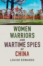 Women Warriors and Wartime Spies of China ebook by Louise Edwards