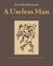 A Useless Man - Selected Stories ebook by Sait Faik Abasiyanik,Ureen Freely,Alexander Dawe