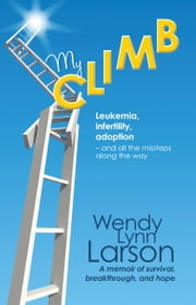 My Climb - Leukemia, infertility, adoption--and all the missteps along the way ebook by Wendy Lynn Larson