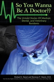 So You Wanna Be A Doctor? The Untold Stories Of Medical, Dental, and Veterinary Residents ebook by Shermian P Daniel, M.D.