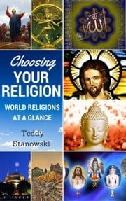 Choosing Your Religion: World Religions At A Glance ebook by Teddy Stanowski