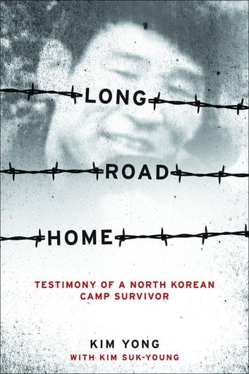 Long Road Home - Testimony of a North Korean Camp Survivor ebook by Yong Kim