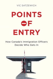 Points of Entry - How Canada's Immigration Officers Decide Who Gets in ebook by Vic Satzewich