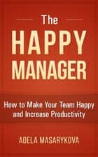The Happy Manager: How to Make Your Team Happy and Increase Productivity ebook by Adela Masarykova