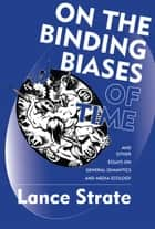 On the Binding Biases of Time and Other Essays on General Semantics and Media Ecology ebook by Lance Strate