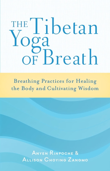 The Tibetan Yoga of Breath - Breathing Practices for Healing the Body and Cultivating Wisdom ebook by Anyen Rinpoche,Allison Choying Zangmo