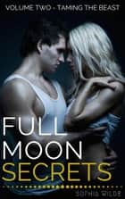 Full Moon Secrets: Volume Two - Taming the Beast - Full Moon Secrets, #2 ebook by Sophia Wilde