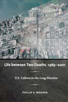 Life between Two Deaths, 1989-2001 - U.S. Culture in the Long Nineties ebook by Philip E. Wegner, Stanley Fish, Fredric Jameson