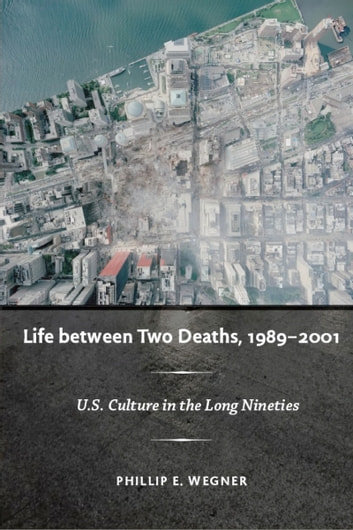 Life between Two Deaths, 1989-2001 - U.S. Culture in the Long Nineties ebook by Philip E. Wegner,Stanley Fish,Fredric Jameson