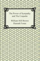 The Power of Sympathy and The Coquette ebook by William Hill Brown, Hannah Foster
