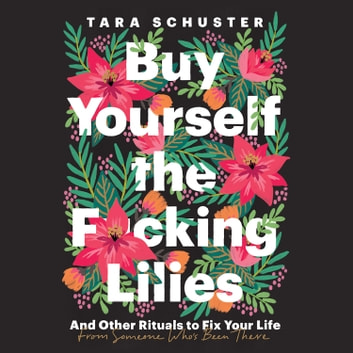 Buy Yourself the F*cking Lilies - And Other Rituals to Fix Your Life, from Someone Who's Been There audiobook by Tara Schuster