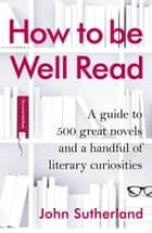 How to be Well Read - A guide to 500 great novels and a handful of literary curiosities ebook by John Sutherland