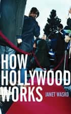 How Hollywood Works ebook by Janet Wasko