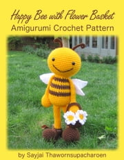 Happy Bee with Flower Basket Amigurumi Crochet Pattern ebook by Sayjai Thawornsupacharoen