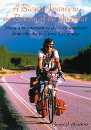 A Bicycle Journey to the Bottom of the Americas - Being a True Account of a Bike Adventure from Alaska ebook by George Hawkins