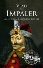 Vlad the Impaler: A Life From Beginning to End ebook by Hourly History