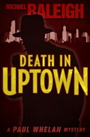 Death in Uptown - A Paul Whelan Mystery ebook by Michael Raleigh