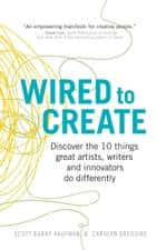 Wired to Create - Discover the 10 things great artists, writers and innovators do differently ebook by Dr Scott Barry Kaufman, Carolyn Gregoire