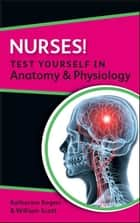 Nurses! Test Yourself In Anatomy & Physiology ebook by Katherine Rogers,William Scott