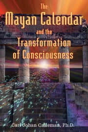 The Mayan Calendar and the Transformation of Consciousness ebook by Carl Johan Calleman, Ph.D.
