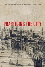 Practicing the City - Early Modern London on Stage ebook by Nina Levine