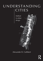 Understanding Cities - Method in Urban Design ebook by Alexander Cuthbert