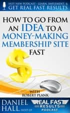 How To Go From an Idea to a Money-Making Membership Site Fast - Real Fast Results, #25 ebook by Daniel Hall