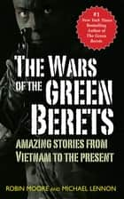 The Wars of the Green Berets - Amazing Stories from Vietnam to the Present Day ebook by Michael Lennon, Robin Moore