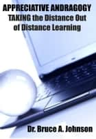 APPRECIATIVE ANDRAGOGY: TAKING the Distance Out of Distance Learning ebook by Dr. Bruce A. Johnson