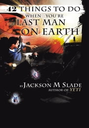 42 Things to do When You're the Last Man on Earth ebook by Jackson M. Slade