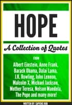 Hope: A Collection Of Quotes From Albert Einstein, Anne Frank, Barack Obama, Dalai Lama, J.K. Rowling, John Lennon, Malcolm X, Michael Jackson, Mother Teresa, Nelson Mandela, The Pope And Many More! ebook by Sapiens Hub