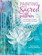 Painting the Sacred Within - Art Techniques to Express Your Authentic Inner Voice ebook by Faith Evans-Sills, Mati McDonough