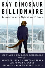Gay Dinosaur Billionaire Adventures with Bigfoot and Friends ebook by Jezebel Lixxx,Nikolas Sparx,Foofla La Pluge