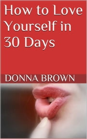 How to Love Yourself in 30 Days ebook by Donna Brown
