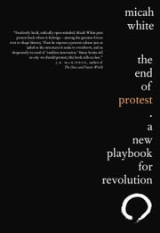 The End of Protest - A New Playbook for Revolution ebook by Micah White