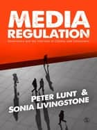 Media Regulation - Governance and the Interests of Citizens and Consumers ebook by Peter Lunt, Sonia Livingstone