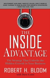The Inside Advantage : The Strategy that Unlocks the Hidden Growth in Your Business: The Strategy that Unlocks the Hidden Growth in Your Business - The Strategy that Unlocks the Hidden Growth in Your Business ebook by Robert Bloom, Dave Conti