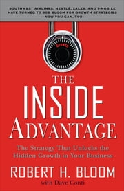 The Inside Advantage : The Strategy that Unlocks the Hidden Growth in Your Business: The Strategy that Unlocks the Hidden Growth in Your Business - The Strategy that Unlocks the Hidden Growth in Your Business ebook by Robert Bloom,Dave Conti