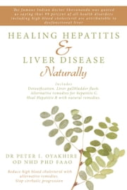 Healing Hepatitis & Liver Disease Naturally - Detoxification. Liver Gallbladder Flush. Alternative Remedies for Hepatitis C. Heal Hepatitis B with Natural Remedies .Reduce High Blood Cholesterol with Alternative Remedies. Stop Cirrhotic Progression ebook by Peter Oyakhire