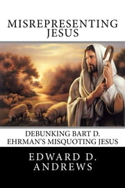 MISREPRESENTING JESUS - Debunking Bart D. Ehrman's Misquoting Jesus ebook by Edward D. Andrews